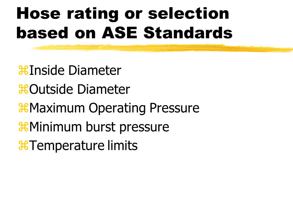 Hose rating or selection based on ASE Standards zInside Diameter zOutside Diameter zMaximum Operating Pressure zMinimum burst pressure zTemperature limits