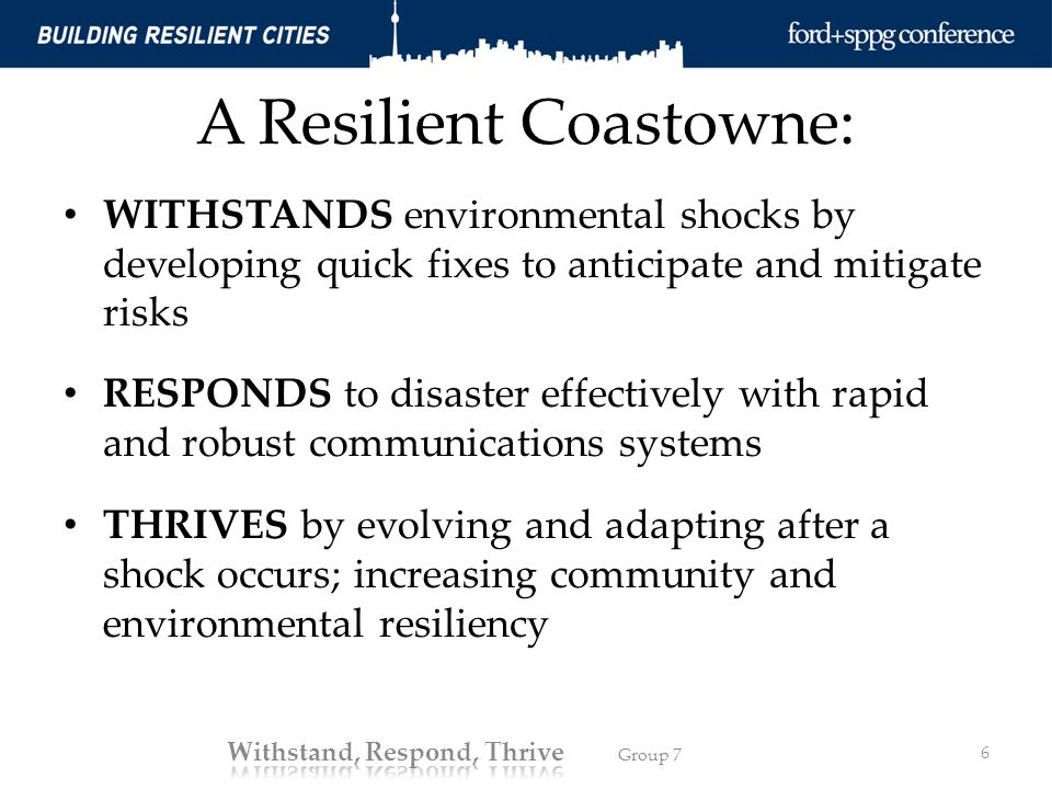 A Resilient Coastowne: WITHSTANDS environmental shocks by developing quick fixes to anticipate and mitigate risks RESPONDS to disaster effectively with rapid and robust communications systems THRIVES by evolving and adapting after a shock occurs; increasing community and environmental resiliency 6