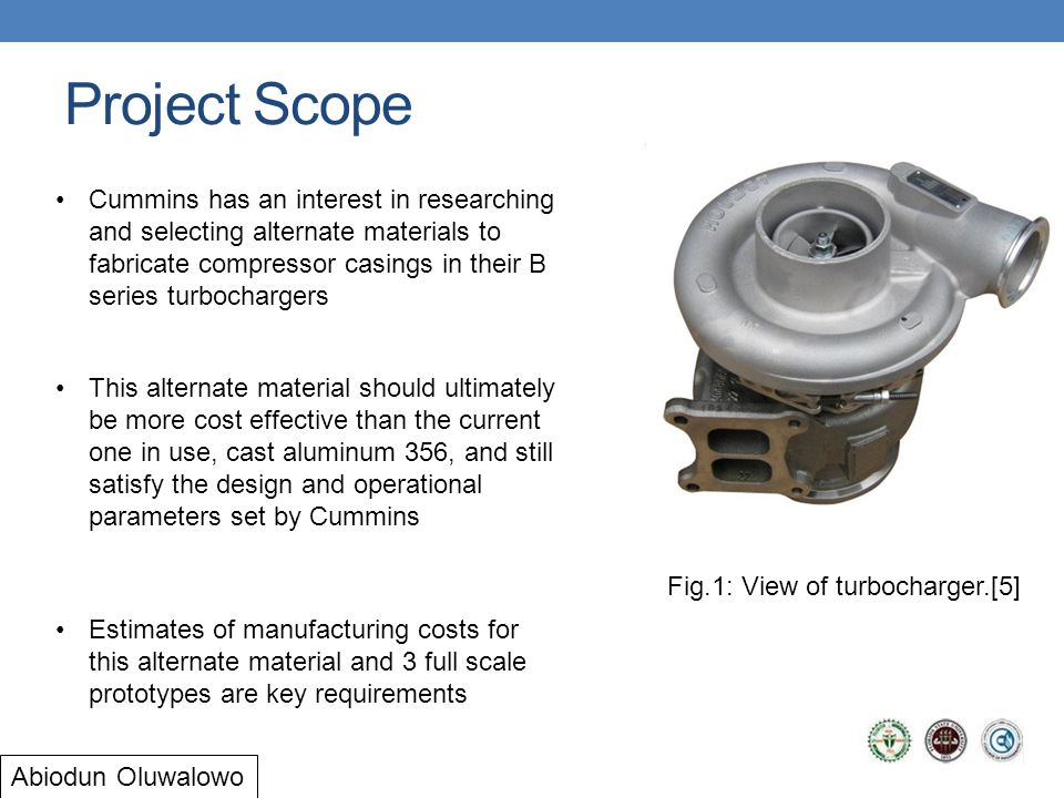 Project Scope Fig.1: View of turbocharger.[5] Cummins has an interest in researching and selecting alternate materials to fabricate compressor casings in their B series turbochargers This alternate material should ultimately be more cost effective than the current one in use, cast aluminum 356, and still satisfy the design and operational parameters set by Cummins Estimates of manufacturing costs for this alternate material and 3 full scale prototypes are key requirements Abiodun Oluwalowo