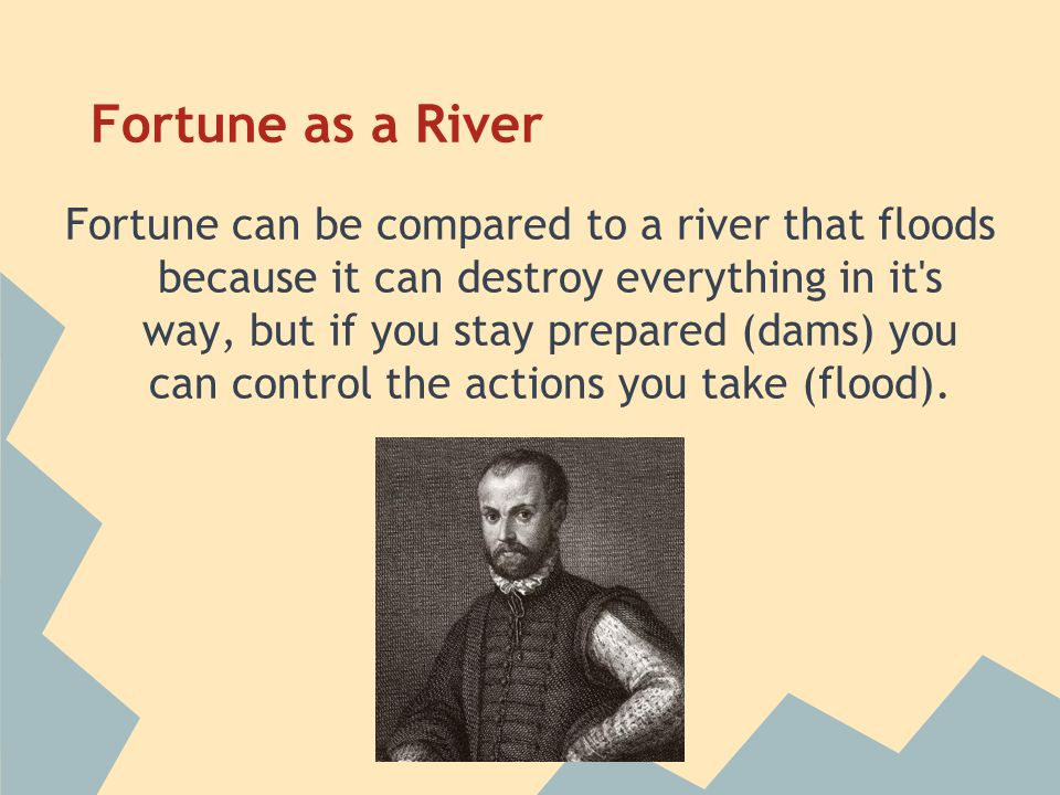 Fortune as a River Fortune can be compared to a river that floods because it can destroy everything in it s way, but if you stay prepared (dams) you can control the actions you take (flood).