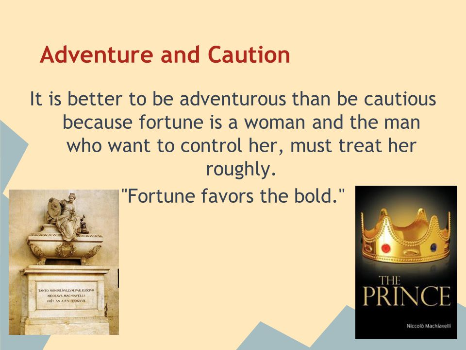 Adventure and Caution It is better to be adventurous than be cautious because fortune is a woman and the man who want to control her, must treat her r