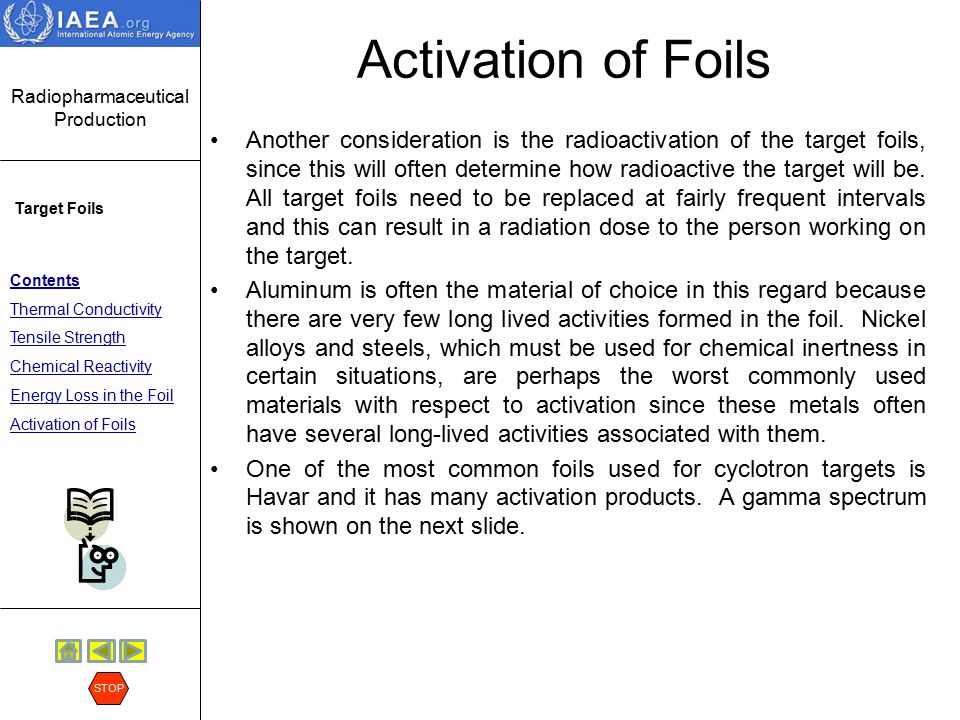 Radiopharmaceutical Production Target Foils Contents Thermal Conductivity Tensile Strength Chemical Reactivity Energy Loss in the Foil Activation of Foils STOP Activation of Foils Another consideration is the radioactivation of the target foils, since this will often determine how radioactive the target will be.