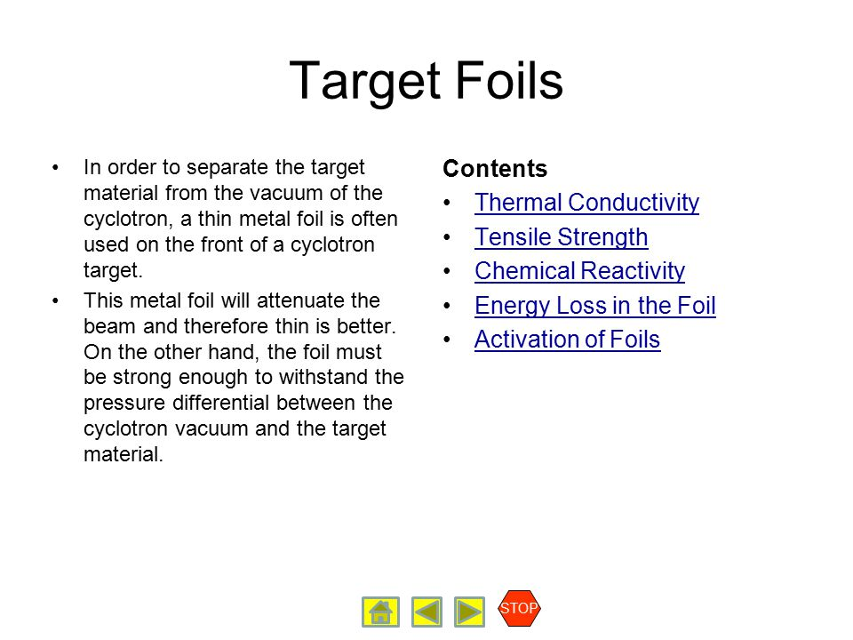 Radiopharmaceutical Production Target Foils Contents Thermal Conductivity Tensile Strength Chemical Reactivity Energy Loss in the Foil Activation of Foils STOP Thermal Conductivity The thermal conductivity of the foil will determine the rate at which heat will be removed from the foil.