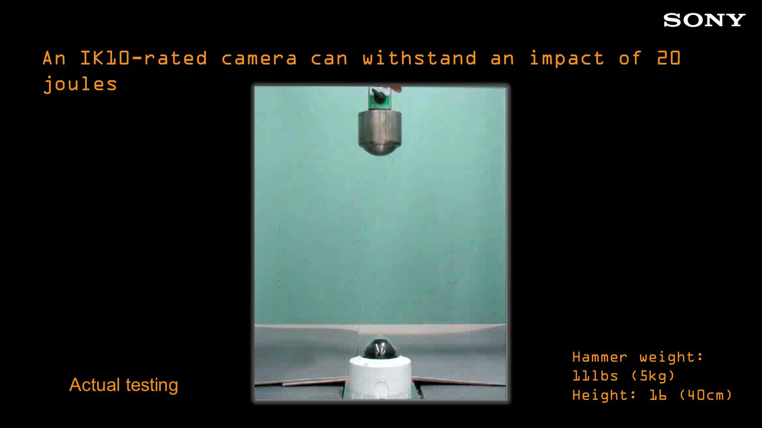 An IK10-rated camera can withstand an impact of 20 joules Actual testing Hammer weight: 11lbs (5kg) Height: 16 (40cm)
