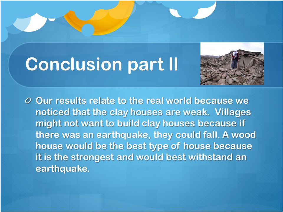 Conclusion part ll Our results relate to the real world because we noticed that the clay houses are weak.