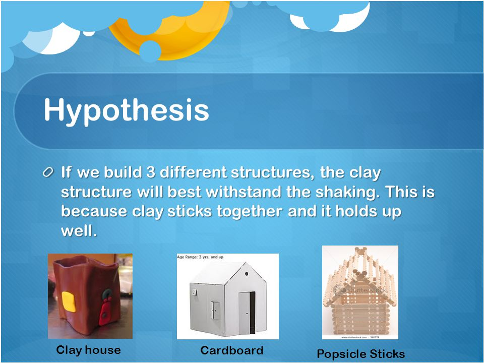 Hypothesis If we build 3 different structures, the clay structure will best withstand the shaking.