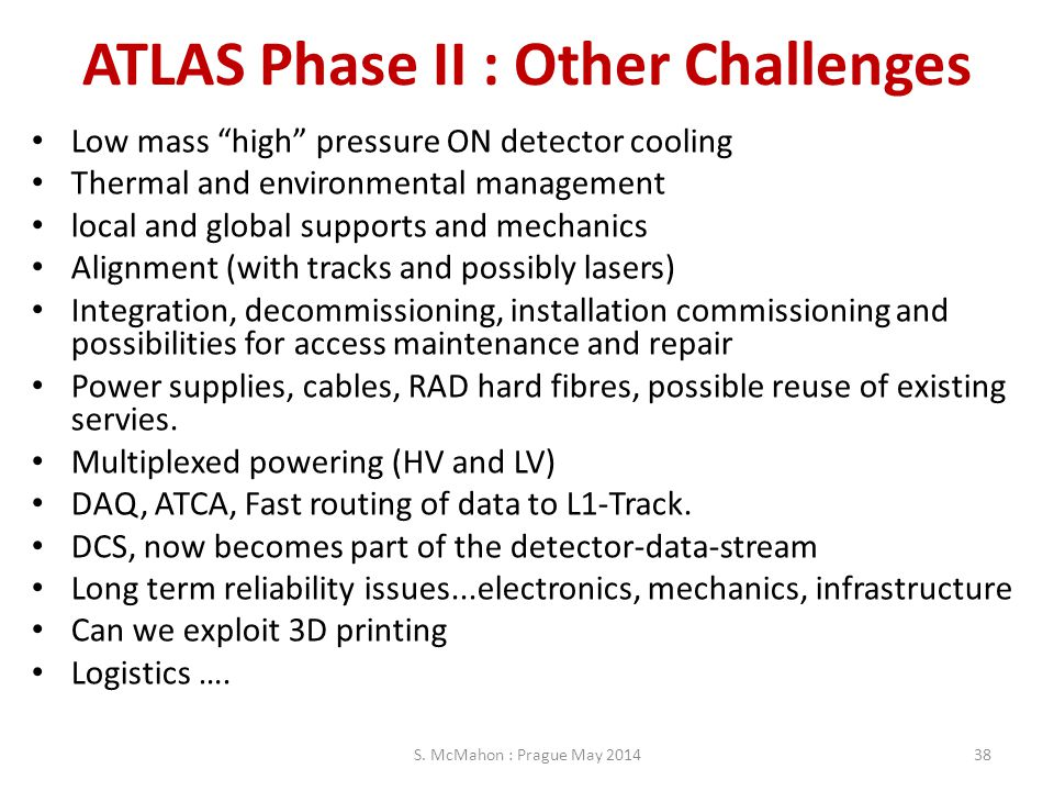 "ATLAS Phase II : Other Challenges Low mass ""high"" pressure ON detector cooling Thermal and environmental management local and global supports and mech"