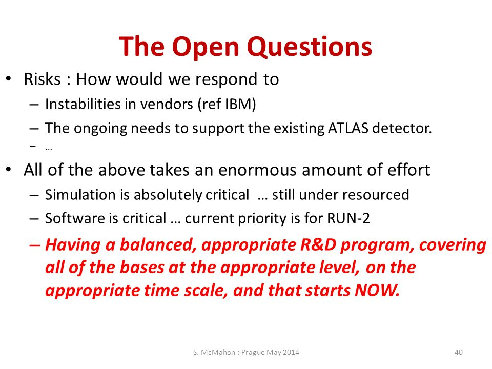 The Open Questions Risks : How would we respond to – Instabilities in vendors (ref IBM) – The ongoing needs to support the existing ATLAS detector. –