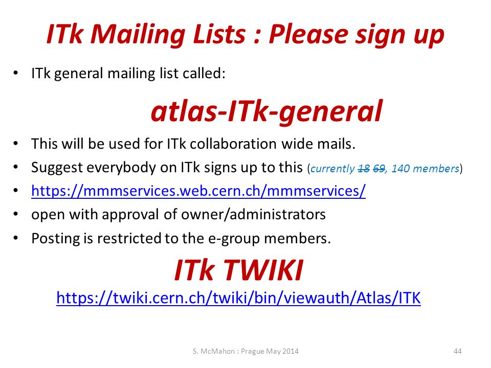 ITk Mailing Lists : Please sign up ITk general mailing list called: atlas-ITk-general This will be used for ITk collaboration wide mails. Suggest ever