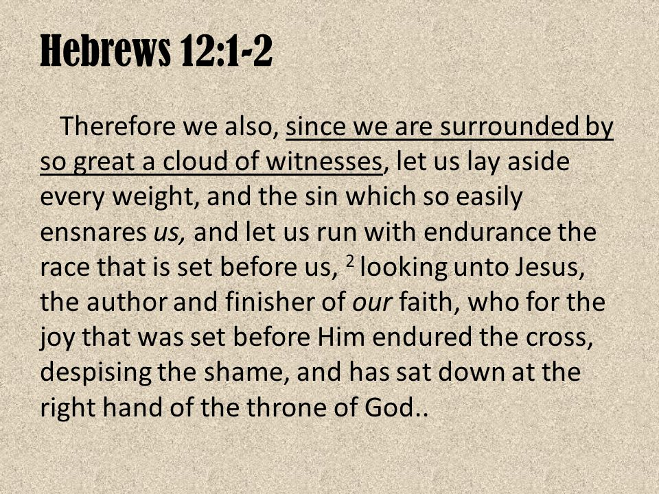 Hebrews 12:1-2 Therefore we also, since we are surrounded by so great a cloud of witnesses, let us lay aside every weight, and the sin which so easily ensnares us, and let us run with endurance the race that is set before us, 2 looking unto Jesus, the author and finisher of our faith, who for the joy that was set before Him endured the cross, despising the shame, and has sat down at the right hand of the throne of God..