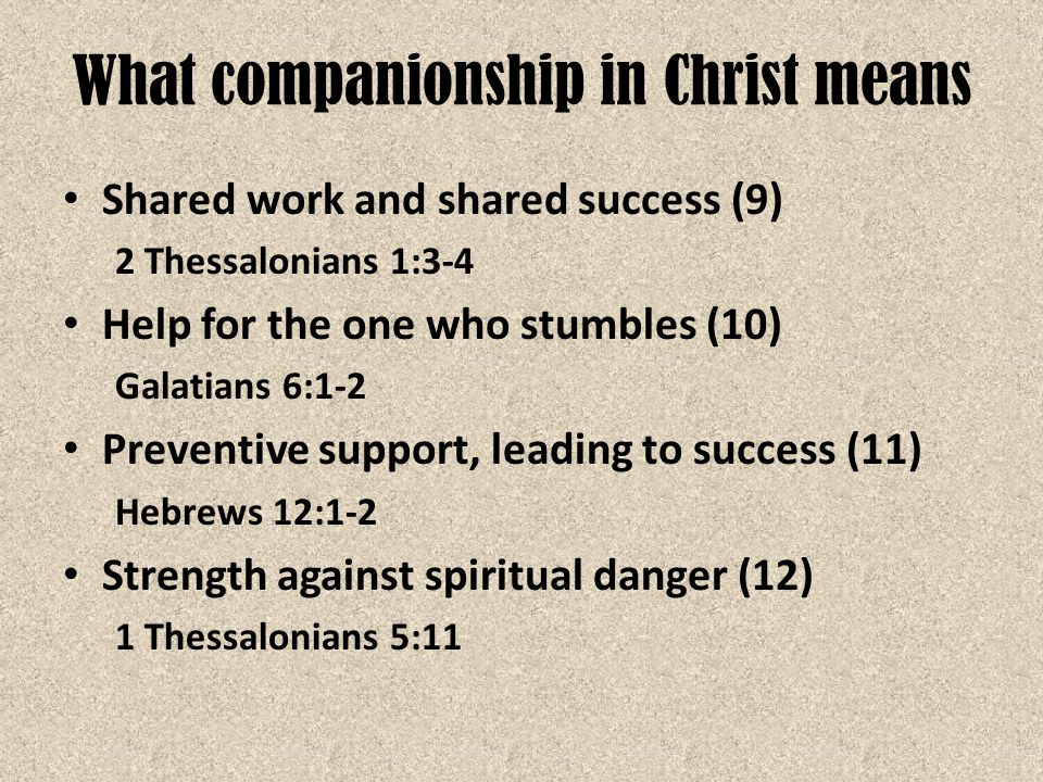 What companionship in Christ means Shared work and shared success (9) 2 Thessalonians 1:3-4 Help for the one who stumbles (10) Galatians 6:1-2 Prevent