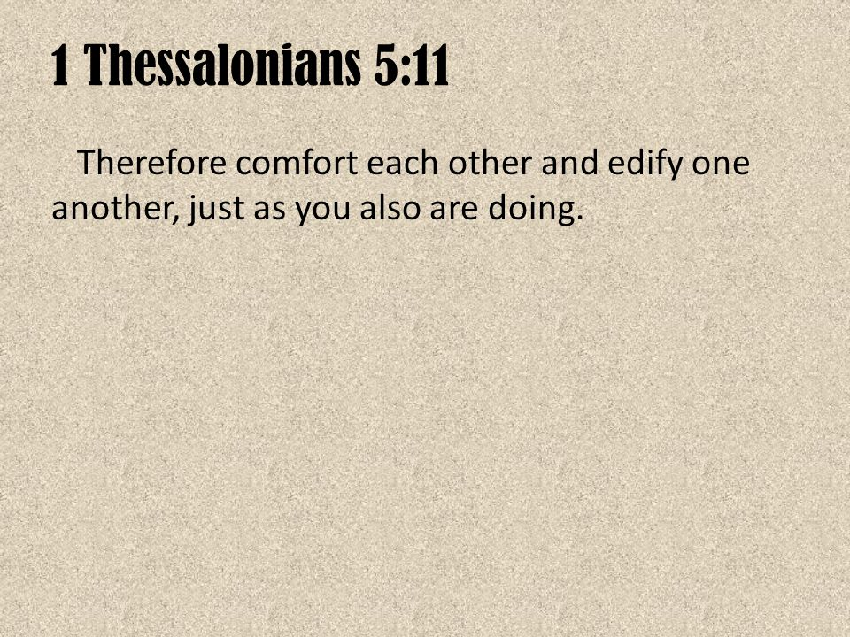 1 Thessalonians 5:11 Therefore comfort each other and edify one another, just as you also are doing.