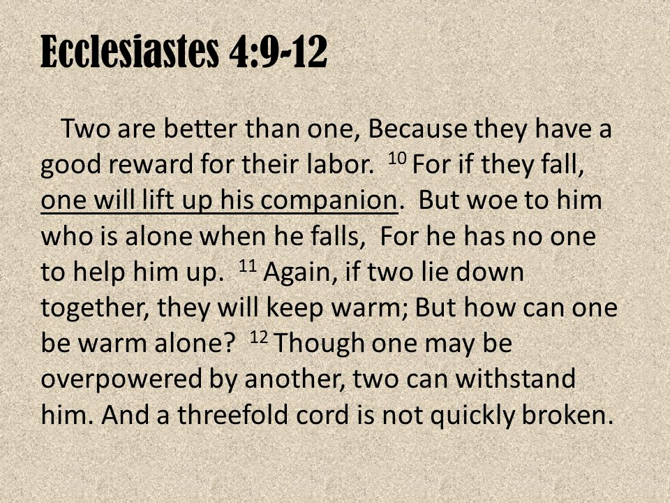 Ecclesiastes 4:9-12 Two are better than one, Because they have a good reward for their labor. 10 For if they fall, one will lift up his companion. But