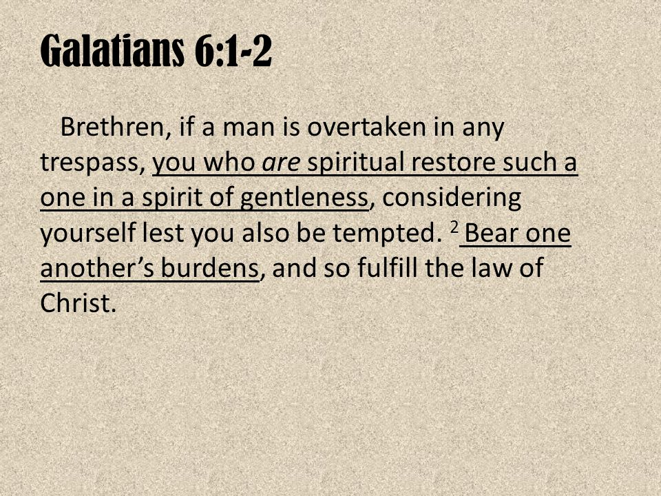 Galatians 6:1-2 Brethren, if a man is overtaken in any trespass, you who are spiritual restore such a one in a spirit of gentleness, considering yours