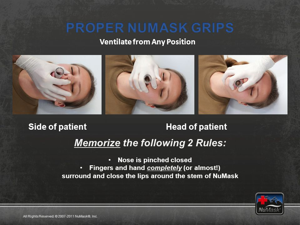 Side of patientHead of patient Memorize the following 2 Rules: Nose is pinched closed Fingers and hand completely (or almost!) surround and close the lips around the stem of NuMask Ventilate from Any Position All Rights Reserved.