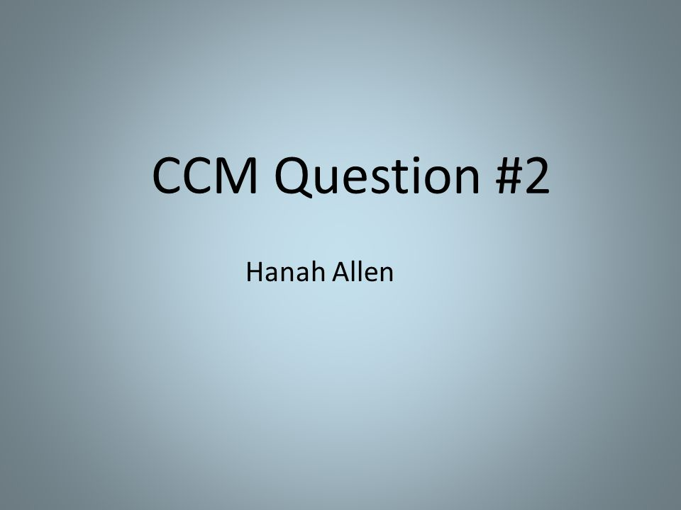 CCM Question #2 Hanah Allen