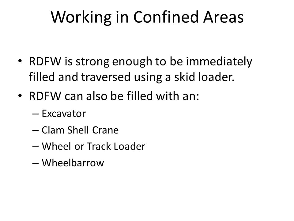 Working in Confined Areas RDFW is strong enough to be immediately filled and traversed using a skid loader.