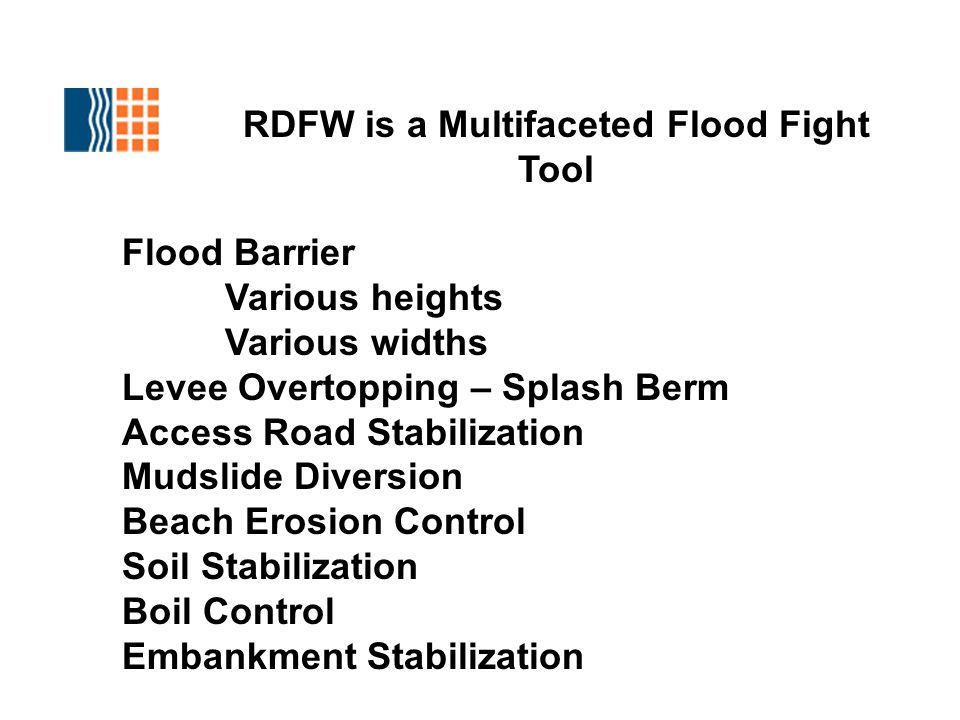 RDFW is a Multifaceted Flood Fight Tool Flood Barrier Various heights Various widths Levee Overtopping – Splash Berm Access Road Stabilization Mudslide Diversion Beach Erosion Control Soil Stabilization Boil Control Embankment Stabilization