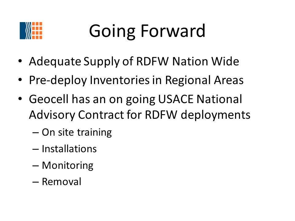 Going Forward Adequate Supply of RDFW Nation Wide Pre-deploy Inventories in Regional Areas Geocell has an on going USACE National Advisory Contract for RDFW deployments – On site training – Installations – Monitoring – Removal