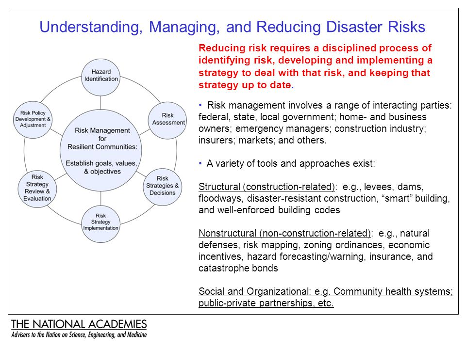 Understanding, Managing, and Reducing Disaster Risks Risk management involves a range of interacting parties: federal, state, local government; home- and business owners; emergency managers; construction industry; insurers; markets; and others.