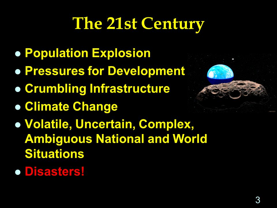 The 21st Century l Population Explosion l Pressures for Development l Crumbling Infrastructure l Climate Change l Volatile, Uncertain, Complex, Ambiguous National and World Situations l Disasters.