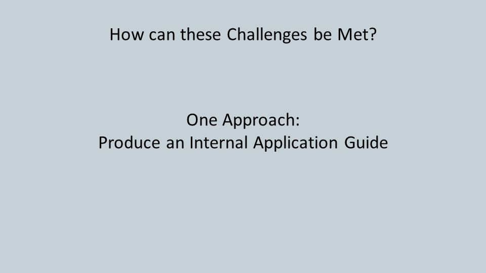 How can these Challenges be Met One Approach: Produce an Internal Application Guide
