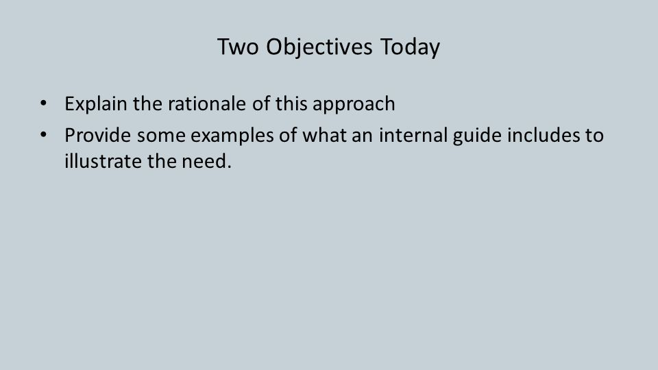 Two Objectives Today Explain the rationale of this approach Provide some examples of what an internal guide includes to illustrate the need.