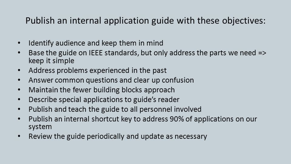 Publish an internal application guide with these objectives: Identify audience and keep them in mind Base the guide on IEEE standards, but only address the parts we need => keep it simple Address problems experienced in the past Answer common questions and clear up confusion Maintain the fewer building blocks approach Describe special applications to guide's reader Publish and teach the guide to all personnel involved Publish an internal shortcut key to address 90% of applications on our system Review the guide periodically and update as necessary