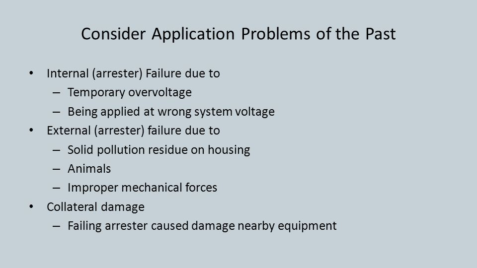 Consider Application Problems of the Past Internal (arrester) Failure due to – Temporary overvoltage – Being applied at wrong system voltage External (arrester) failure due to – Solid pollution residue on housing – Animals – Improper mechanical forces Collateral damage – Failing arrester caused damage nearby equipment