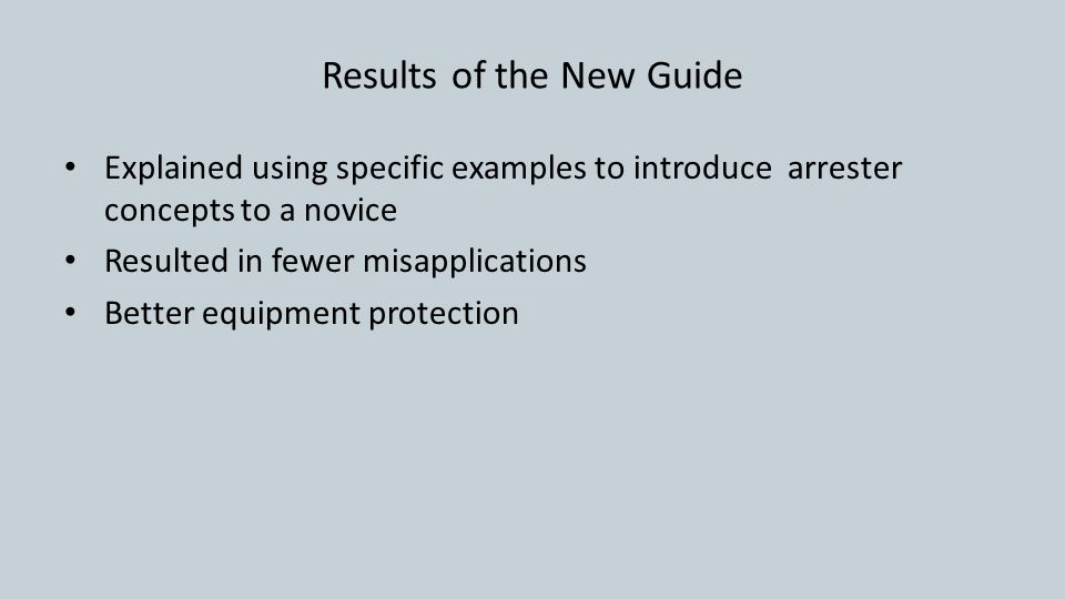 Results of the New Guide Explained using specific examples to introduce arrester concepts to a novice Resulted in fewer misapplications Better equipment protection