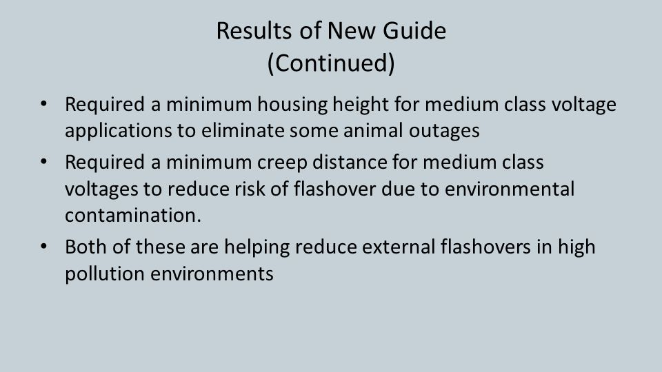 Results of New Guide (Continued) Required a minimum housing height for medium class voltage applications to eliminate some animal outages Required a minimum creep distance for medium class voltages to reduce risk of flashover due to environmental contamination.