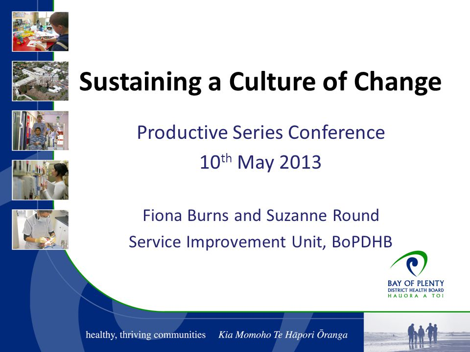Sustaining a Culture of Change Productive Series Conference 10 th May 2013 Fiona Burns and Suzanne Round Service Improvement Unit, BoPDHB