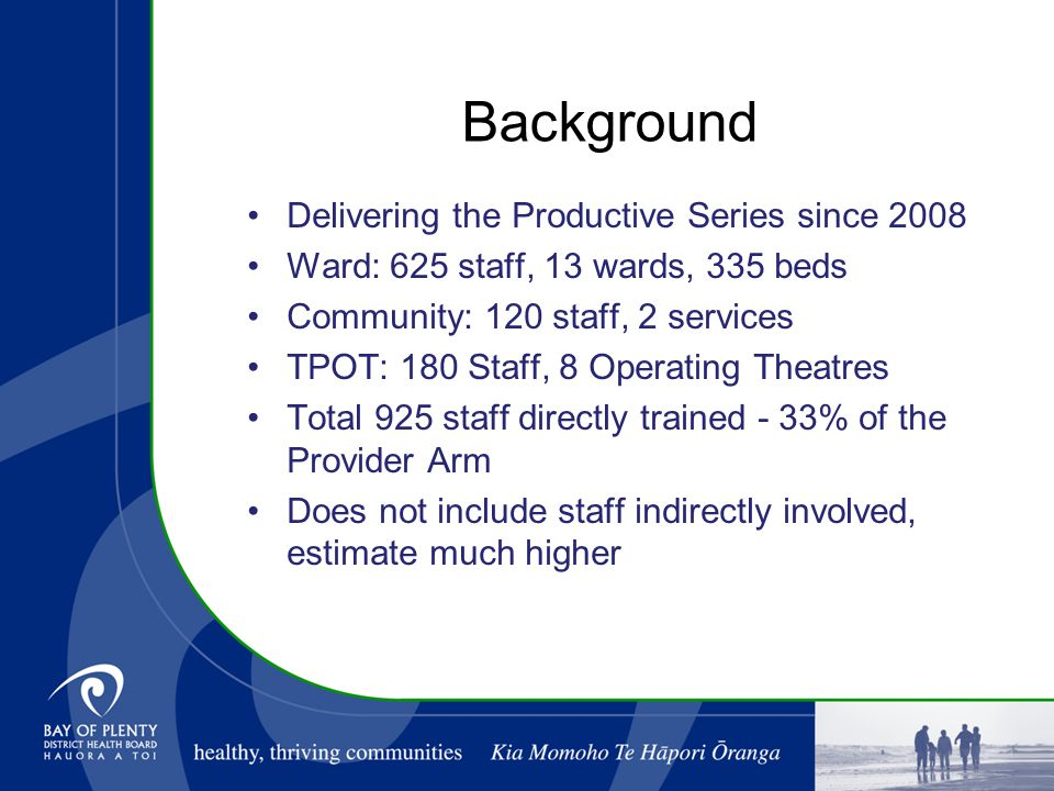Background Delivering the Productive Series since 2008 Ward: 625 staff, 13 wards, 335 beds Community: 120 staff, 2 services TPOT: 180 Staff, 8 Operating Theatres Total 925 staff directly trained - 33% of the Provider Arm Does not include staff indirectly involved, estimate much higher