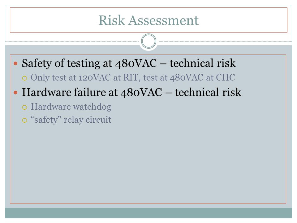 Risk Assessment Safety of testing at 480VAC – technical risk  Only test at 120VAC at RIT, test at 480VAC at CHC Hardware failure at 480VAC – technical risk  Hardware watchdog  safety relay circuit