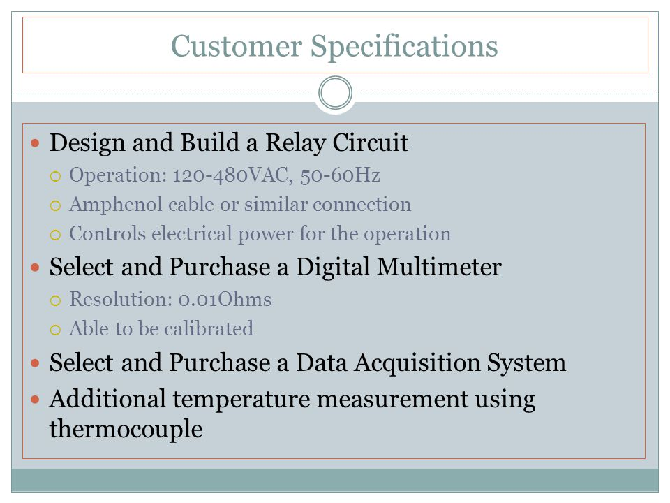 Customer Specifications Write a LabView program for the test stand  Communicate with and control measurement hardware  Measure the resistance of a maximum of 6 coils  40 readings every 30 seconds (one reading at a time)  Operator flexibility on coil selection (for measurements)  Plot Resistance versus Time for each coil  Make a Linear Regression of the data to calculate the temperature of the data at the beginning of the test  Store the data in up to 9 different portable format files  Operator input: time, date, coil material  Selectable functions: pre-run test, run auto-test, view results, print results, terminate All of the components must be contained in a rolling enclosure Test Stand must comply with UL 844