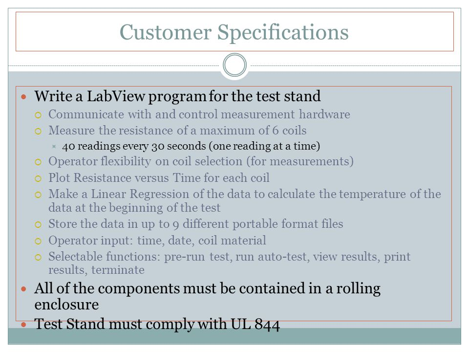 Customer Specifications Write a LabView program for the test stand  Communicate with and control measurement hardware  Measure the resistance of a maximum of 6 coils  40 readings every 30 seconds (one reading at a time)  Operator flexibility on coil selection (for measurements)  Plot Resistance versus Time for each coil  Make a Linear Regression of the data to calculate the temperature of the data at the beginning of the test  Store the data in up to 9 different portable format files  Operator input: time, date, coil material  Selectable functions: pre-run test, run auto-test, view results, print results, terminate All of the components must be contained in a rolling enclosure Test Stand must comply with UL 844