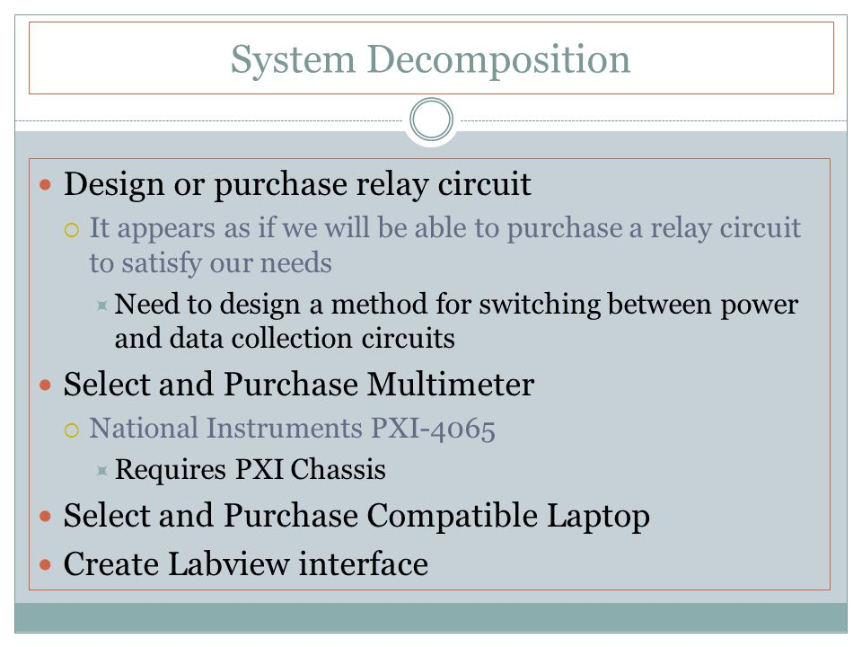 System Decomposition Design or purchase relay circuit  It appears as if we will be able to purchase a relay circuit to satisfy our needs  Need to design a method for switching between power and data collection circuits Select and Purchase Multimeter  National Instruments PXI-4065  Requires PXI Chassis Select and Purchase Compatible Laptop Create Labview interface