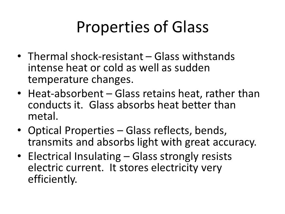 Properties of Glass Thermal shock-resistant – Glass withstands intense heat or cold as well as sudden temperature changes.