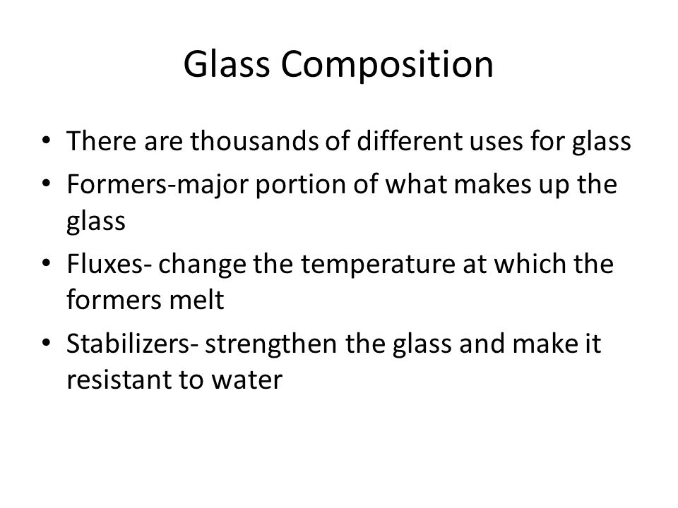 Glass Composition There are thousands of different uses for glass Formers-major portion of what makes up the glass Fluxes- change the temperature at which the formers melt Stabilizers- strengthen the glass and make it resistant to water