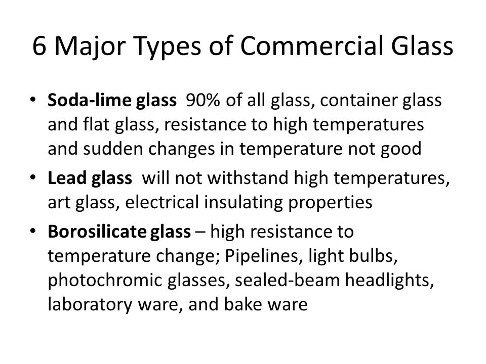 6 Major Types of Commercial Glass Soda-lime glass 90% of all glass, container glass and flat glass, resistance to high temperatures and sudden changes in temperature not good Lead glass will not withstand high temperatures, art glass, electrical insulating properties Borosilicate glass – high resistance to temperature change; Pipelines, light bulbs, photochromic glasses, sealed-beam headlights, laboratory ware, and bake ware