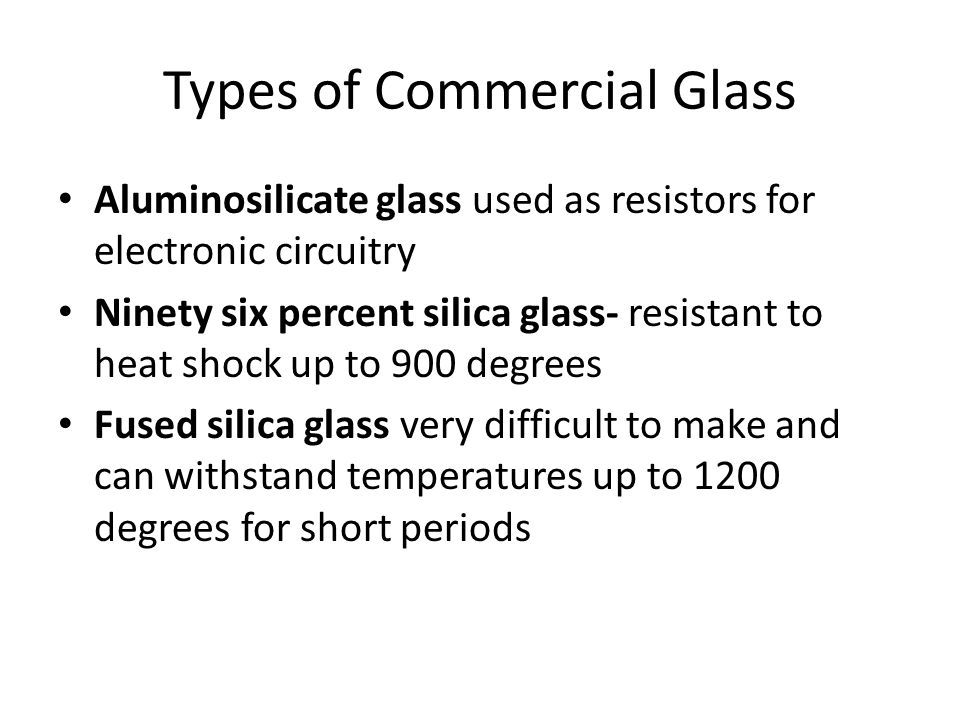 Types of Commercial Glass Aluminosilicate glass used as resistors for electronic circuitry Ninety six percent silica glass- resistant to heat shock up to 900 degrees Fused silica glass very difficult to make and can withstand temperatures up to 1200 degrees for short periods
