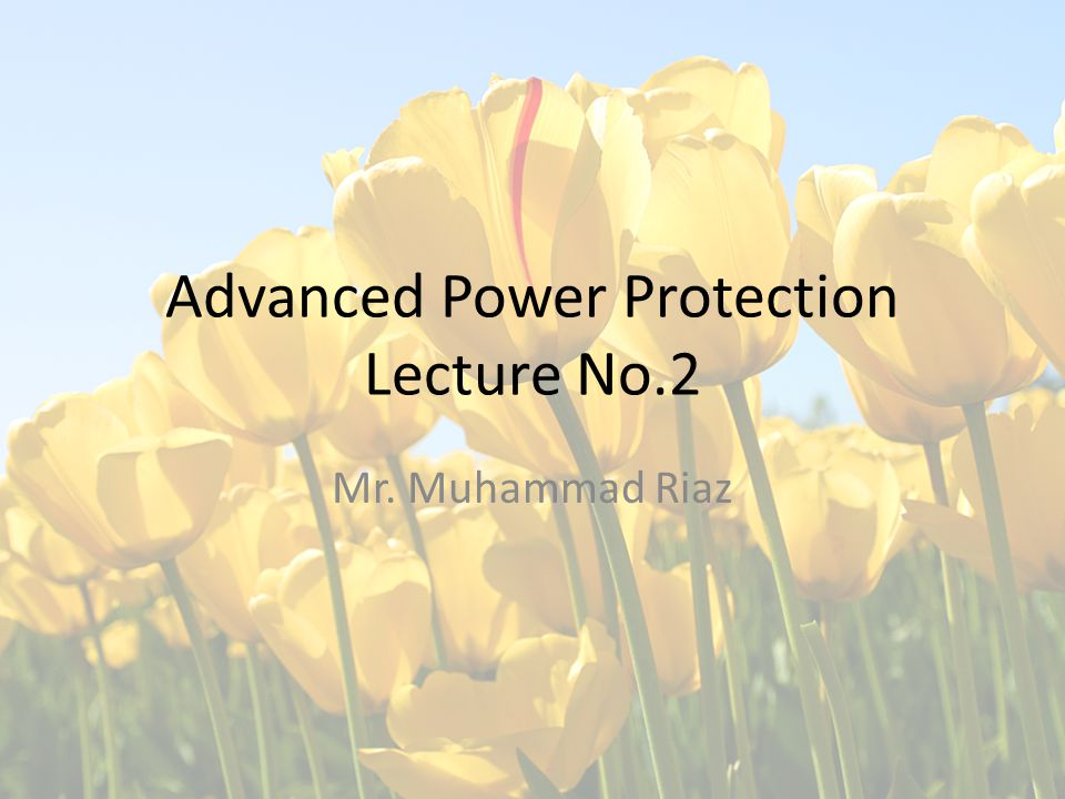 Advanced Power Protection Lecture No.2 Mr. Muhammad Riaz