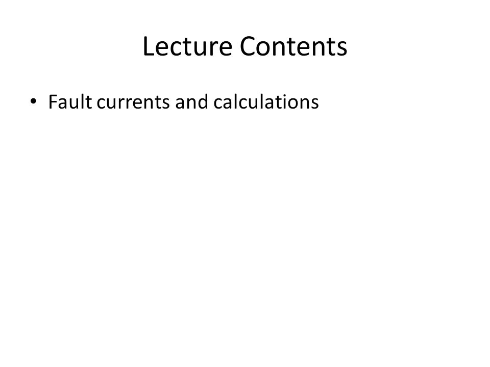 Lecture Contents Fault currents and calculations