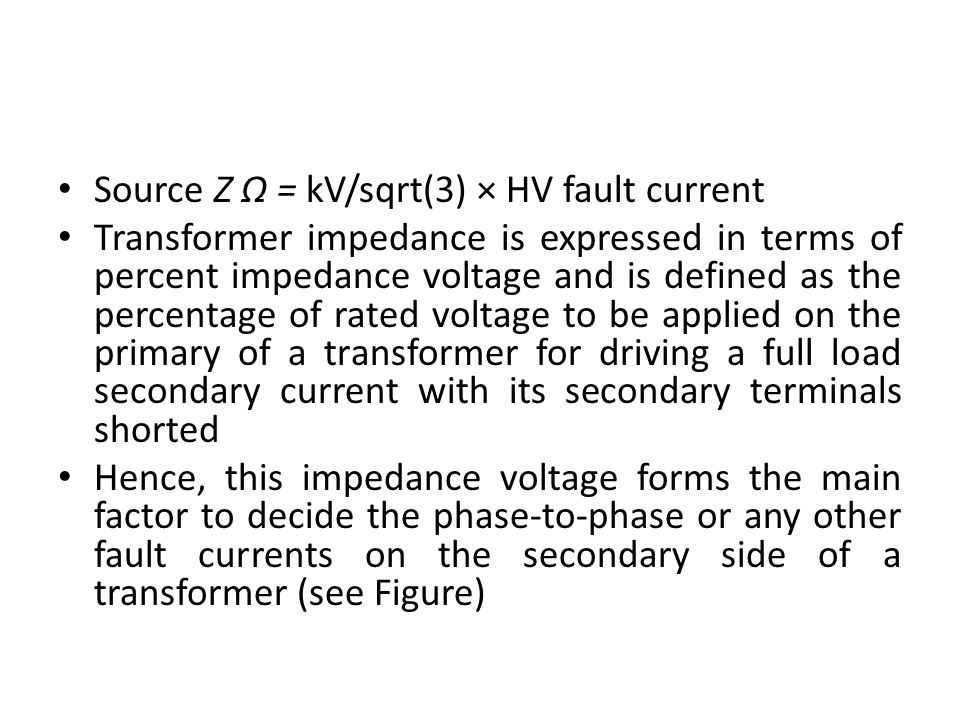 Source Z Ω = kV/sqrt(3) × HV fault current Transformer impedance is expressed in terms of percent impedance voltage and is defined as the percentage o