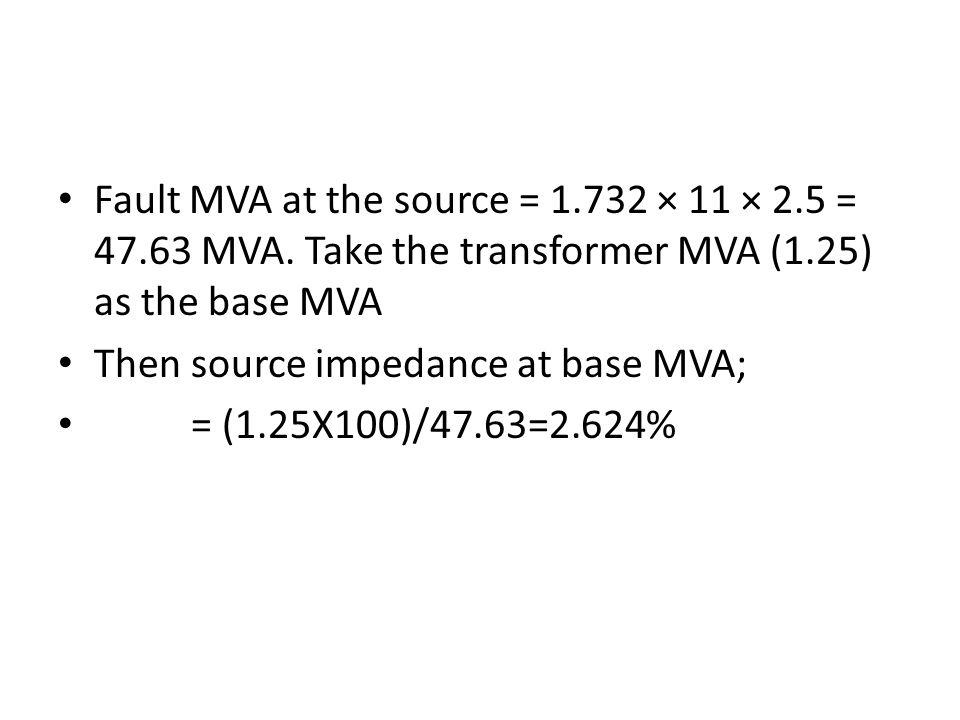 Fault MVA at the source = 1.732 × 11 × 2.5 = 47.63 MVA. Take the transformer MVA (1.25) as the base MVA Then source impedance at base MVA; = (1.25X100