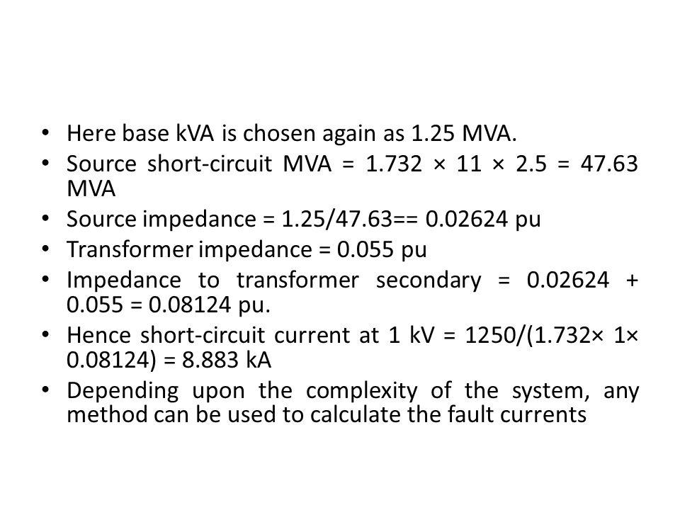 Here base kVA is chosen again as 1.25 MVA. Source short-circuit MVA = 1.732 × 11 × 2.5 = 47.63 MVA Source impedance = 1.25/47.63== 0.02624 pu Transfor
