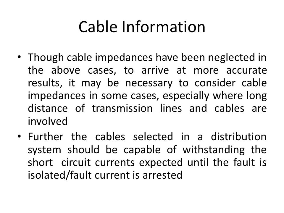 Cable Information Though cable impedances have been neglected in the above cases, to arrive at more accurate results, it may be necessary to consider