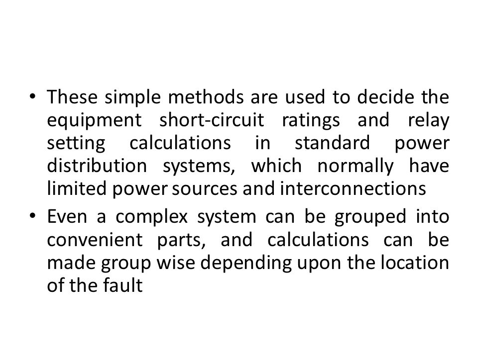 These simple methods are used to decide the equipment short-circuit ratings and relay setting calculations in standard power distribution systems, whi