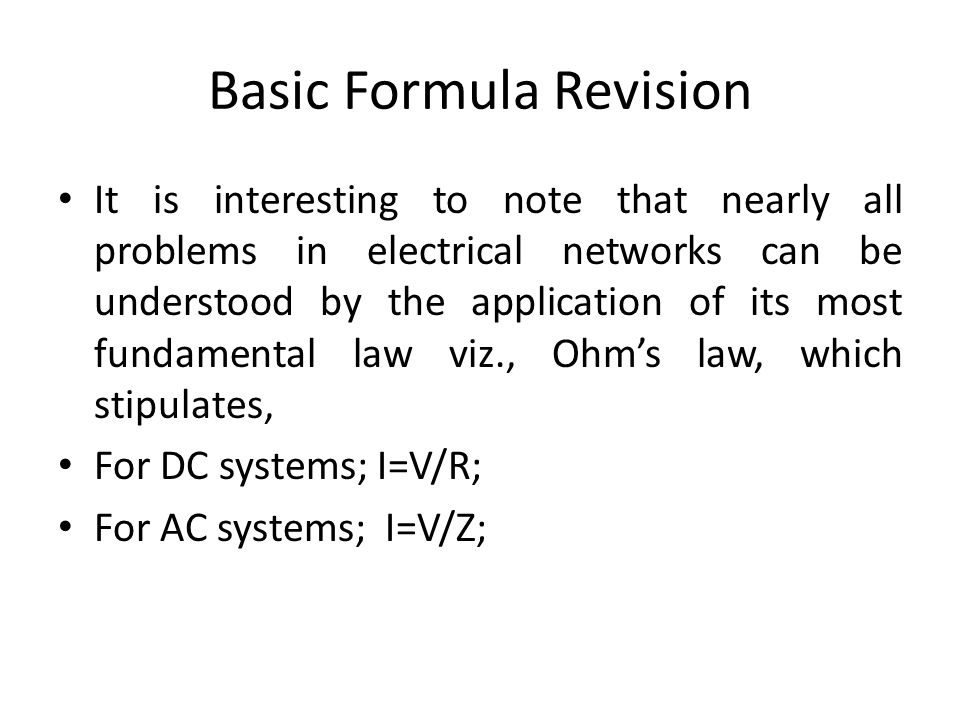 Basic Formula Revision It is interesting to note that nearly all problems in electrical networks can be understood by the application of its most fund