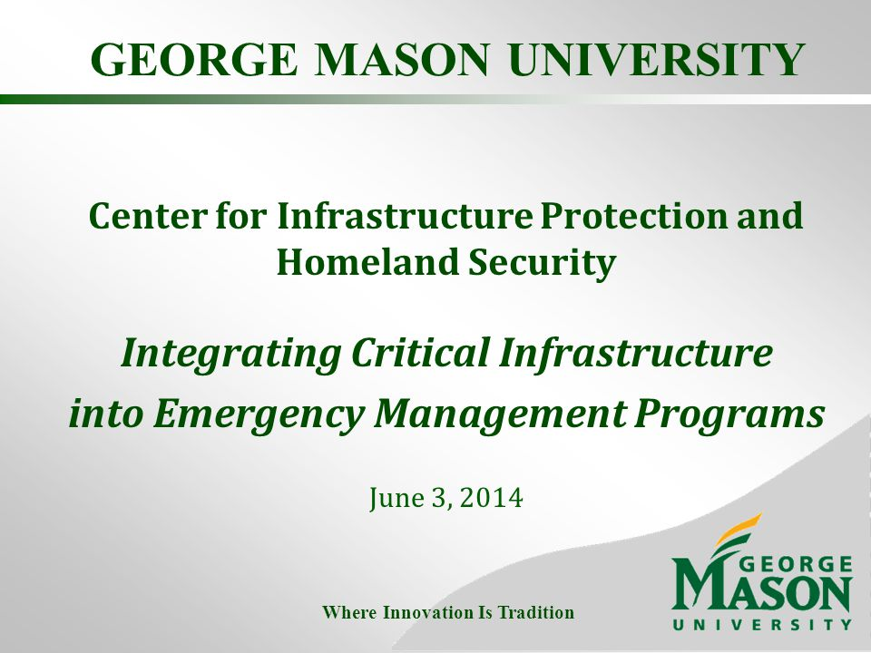 GEORGE MASON UNIVERSITY Center for Infrastructure Protection and Homeland Security Integrating Critical Infrastructure into Emergency Management Programs June 3, 2014 Where Innovation Is Tradition